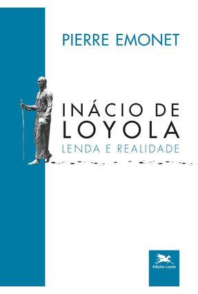 Inácio de Loyola - Lenda e Realidade - Emonet,Pierre   Nisrs.org