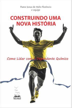 Construindo Uma Nova História - Como Lidar Com o Dependente Químico - Forêncio,Jonas De Melo | Tagrny.org