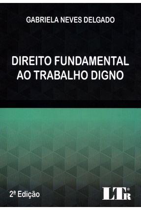 Direito Fundamental ao Trabalho Digno - Delgado,Gabriela Neves | Tagrny.org