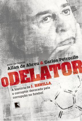 O Delator - A História De J. Hawilla, O Corruptor Devorado Pela Corrupção No Futebol - Petrocilo,Carlos Abreu,Allan De   Tagrny.org