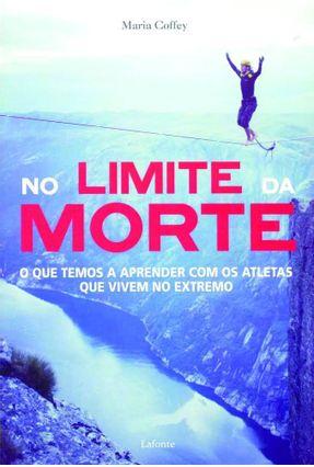 No Limite da Morte - o Que Temos A Aprender Com Os Atletas Que Vivem No Extremo - Coffey,Maria pdf epub