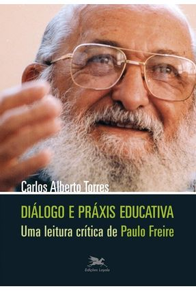 Diálogo e Práxis Educativa - Uma Leitura Crítica de Paulo Freire - Torres,Carlos Alberto   Tagrny.org