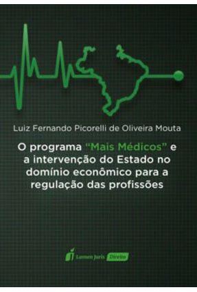 """O Programa """"Mais Médicos"""" e A Intervenção do Estado No Domínio Econômico Para A Regulação Das Profis - Mouta,Luiz Fernando Picorelli De Oliveira   Tagrny.org"""