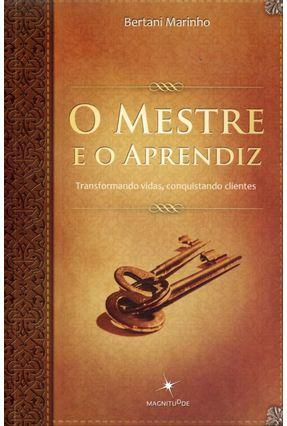O Mestre e o Aprendiz - Transformando Vidas, Conquistando Clientes - Marinho,Bertani | Tagrny.org
