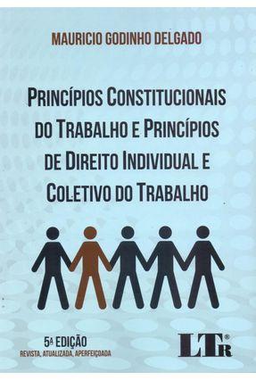 Princípios Constitucionais do Trabalho e Princípios de Direito Individual do Trabalho - 5ª Ed. 2017 - Delgado,Mauricio Godinho | Hoshan.org