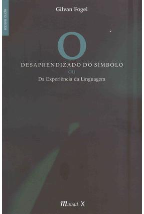 Desaprendizado do Símbolo - ou da Experiência da Linguagem - Fogel,Gilvan | Tagrny.org