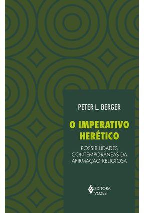 O Imperativo Herético - Possibilidades Contemporâneas Da Afirmação Religiosa - Berger,Peter L. | Tagrny.org
