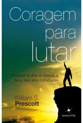 Coragem Para Lutar - Supere A Dor e Vença A Luta Em Seu Cotidiano - Prescott,William S. pdf epub