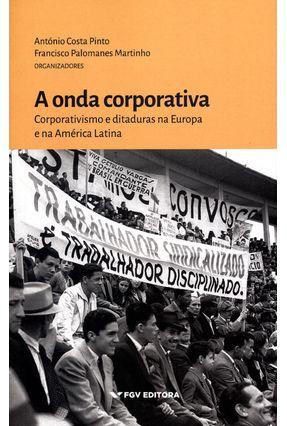 A Onda Corporativa - Corporativismo e Ditaduras na Europa e na América Latina - Pinto,Antonio Costa Martinho,Francisco Palomanes | Hoshan.org