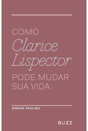 Como Clarice Lispector Pode Mudar Sua Vida - Paulino,Simone | Tagrny.org
