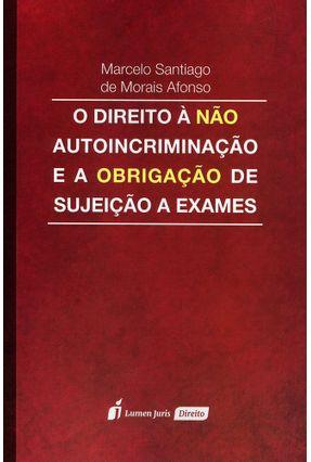 O Direito À Não Autoincriminação e A Obrigação de Sujeição A Exames - Afonso,Marcelo Santiago De Morais | Tagrny.org