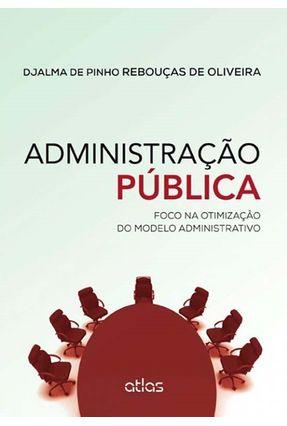 Administração Pública - Foco na Otimização do Modelo Administrativo - Oliveira,Djalma de Pinho Rebouças de | Hoshan.org