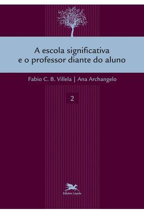 A Escola Significativa e o Professor Diante do Aluno - Vol. 2 - Col. A Escola Significativa - Archangelo ,Ana Villela,Fabio C. B.   Hoshan.org
