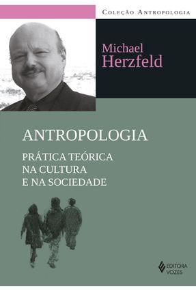 Antropologia - Prática Teórica na Cultura e na Sociedade - Col. Antropologia - Herzfeld,Michael   Nisrs.org