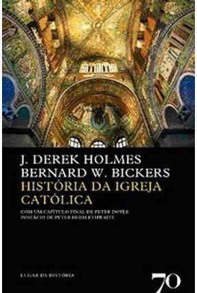 História da Igreja   Católica - Col. Lugar da História - Vol. 67 - Bickers,Bernard W. Holmes,J. Derek Doyle,Peter Hebblethwaite,Peter   Hoshan.org