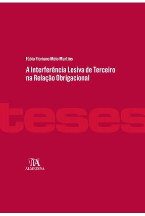 A Interferência Lesiva De Terceiro na Relação Obrigacional - Martins,Fábio Floriano Melo | Tagrny.org