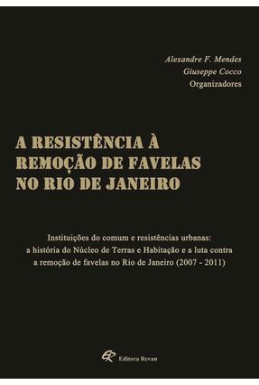 A Resistência À Remoção de Favelas No Rio de Janeiro - Cocco,Giuseppe Mendes ,Alexandre F. | Tagrny.org