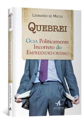 Quebrei - Guia Politicamente Incorreto do Empreendedorismo - Matos,Leonardo De   Nisrs.org