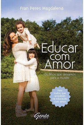 Educar Com Amor - Os Filhos Que Deixamos Para o Mundo - Magdalena,Fran Peres | Tagrny.org