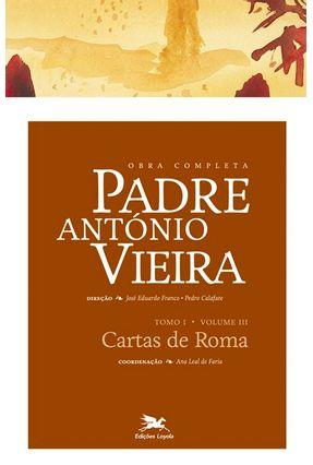Obra Completa Padre António Vieira - Cartas de Roma - Tomo I - Vol. III - Franco,José Eduardo Calafate,Pedro | Hoshan.org