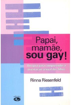 Papai, Mamãe Sou Gay ! - Um Guia para Compreender a Orientação Sexual dos Filhos - Riesenfeld,Rinna | Hoshan.org