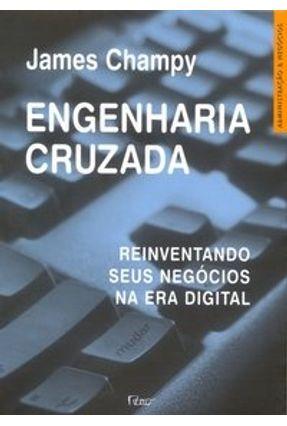 Engenharia Cruzada - Reinventando seus Negócios na Era Digital - Champy,James | Hoshan.org