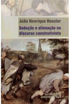 Sedução e Alienação no Discurso Construtivista - Rossler,João Henrique   Nisrs.org