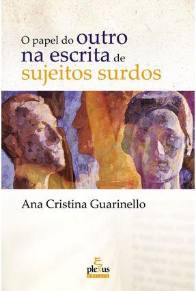 O Papel do Outro na Escrita De Sujeitos Surdos - Guarinello,Ana Cristina   Tagrny.org