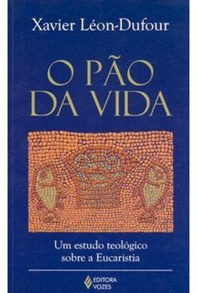 O Pão da Vida - Um Estudo Teológico Sobre a Eucaristia - Leon-Dufour,Xavier   Hoshan.org