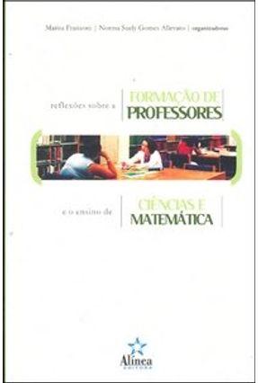 Reflexões Sobre a Formação de Professores e o Ensino de Ciências e Matemática - Allevato,Norma Suely Gomes Franzoni,Maria | Tagrny.org