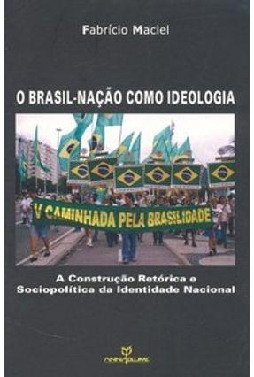 O Brasil-nação Como Ideologia -  A Construção Retórica e Sociopolítica da Identidade Nacional - Maciel,Fabrício | Hoshan.org