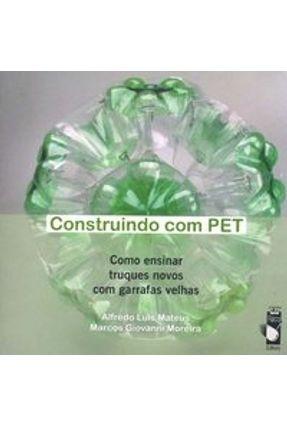 Construindo com Pet - Como Ensinar Truques Novos com Garrafas Velhas - Moreira,Marcos Giovanni Mateus,Alfredo Luis pdf epub