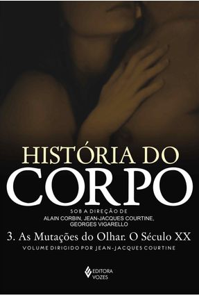 História do Corpo: As Mutações do Olhar. O Século XX - Vol. III - Jean-jacques Courtine   Hoshan.org