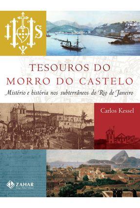 Tesouros do Morro do Castelo - Mistério e História nos Subterrâneos do Rio de Janeiro - Kessel,Carlos | Tagrny.org