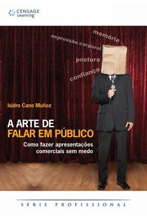 A Arte de Falar em Público - Como Fazer Apresentações Comerciais Sem Medo - CANO MUÑOZ ,ISIDRO | Tagrny.org