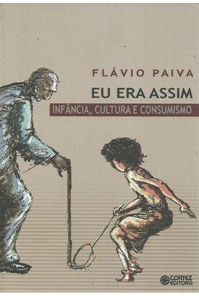 Eu Era Assim - Infância , Cultura e Consumismo - Paiva,Flavio | Tagrny.org
