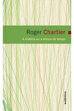 A História ou a Leitura do Tempo - Chartier,Roger   Tagrny.org