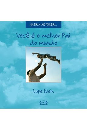 Você É o Melhor Pai do Mundo - Col. Quero Lhe Dizer... - Klein,Lupe | Hoshan.org