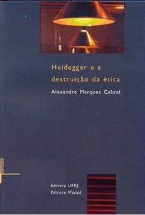 Heidegger e a Destruição da Ética - Cabral,Alexandre Marques   Nisrs.org