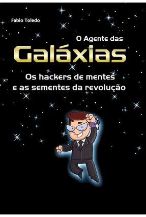 O Agente Das Galáxias - Os Hackers de Mente e As Sementes da Revolução - Toledo,Fabio pdf epub