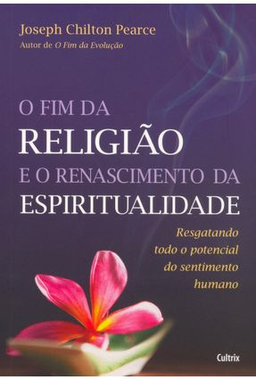Fim da Religião e o Renascimento da Espiritualidade - Pearce,Joseph Chilton | Tagrny.org
