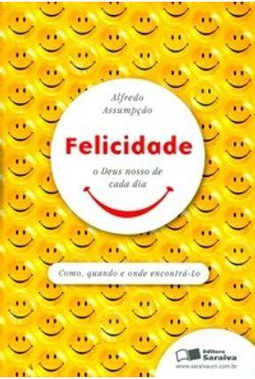 Felicidade - O Deus Nosso de Cada Dia - Assumpção,Alfredo pdf epub