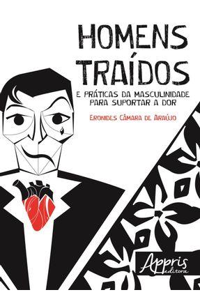 Homens Traídos e Práticas da Masculinidade Para Suportar A Dor - Araújo,Eronides Câmara De   Tagrny.org