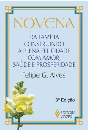 Novena - da Familia Construindo A Plena Felicidade , Com Amor , Saúde e Prosperidade - Alves,Felipe G. pdf epub