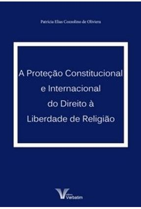 A Proteção Constitucional e Internacional do Direito À Liberdade de Religião - Oliveira,Patrícia Elias Cozzolino de | Hoshan.org