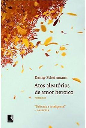 Atos Aleatórios de Amor Heroico - Scheinmann,Danny   Hoshan.org