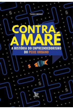 Contra A Maré - A História Do Empreendedorismo Do Peixe Urbano - Menai ,Tania   Hoshan.org