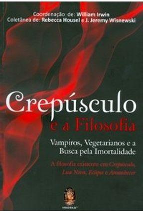 Crepúsculo e a Filosofia - Vampiros, Vegetarianos e a Busca Pela Imortalidade - Irwin,William | Hoshan.org