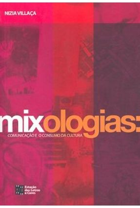 Mixologias: Comunicação e o Consumo da Cultura - Villaca,Nizia   Hoshan.org