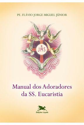 Manual dos Adoradores da Ss Eucaristia - Miguel,Flavio Jorge pdf epub